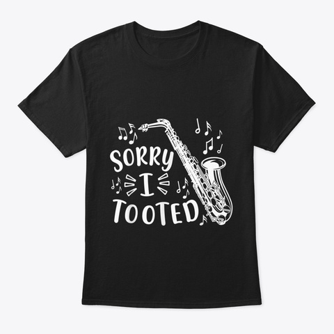 Sorry I Tooted Saxophone Sax Marching Ba Black T-Shirt Front