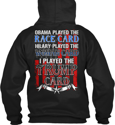 Obama Played The Race Card Hilary Played The Woman Card I Played The Trump Card Black Sweatshirt Back