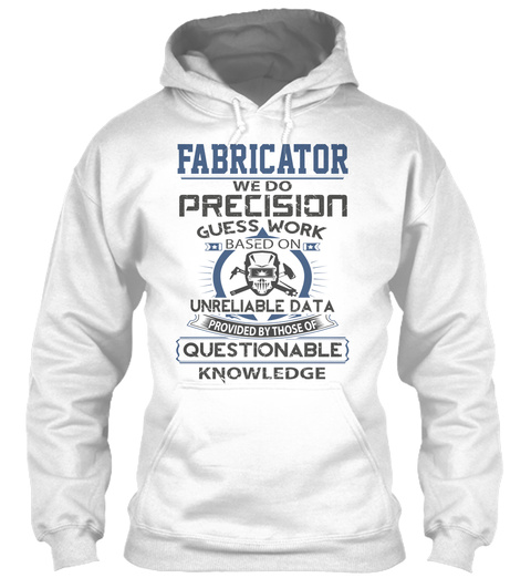 Fabrication We Do Precision Guess Work Based On Unreliable Data Powered By Those Of Questionable Knowledge White T-Shirt Front