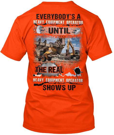 Everybody's A Heavy Equipment Operator Until The Real Heavy Equipment Operator Shows Up Orange T-Shirt Back