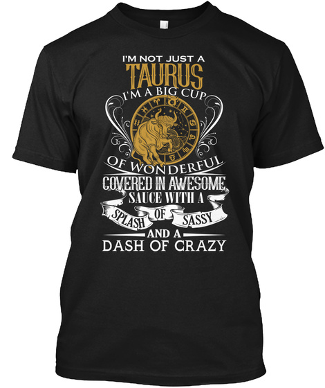I'm Just A Taurus I'm A Big Cup Of Wonderful Covered In Awesome Sauce With A Splash Of Sassy Dash Of Crazy Black T-Shirt Front