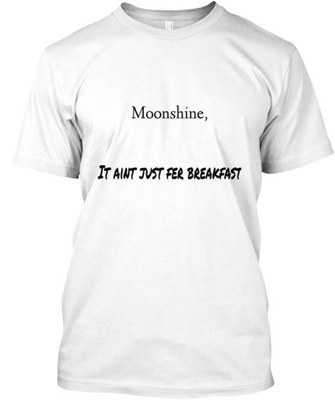 Moonshine,    It Aint Just Fer Breakfast White T-Shirt Front