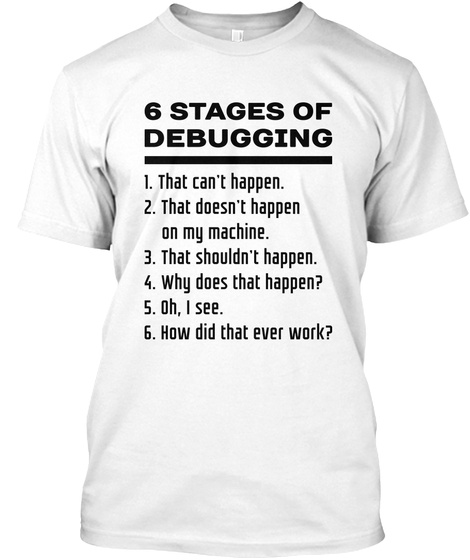 6 Stages Of Debugging 1. That Can't Happen. 2. That Doesn't Happen On My Machine. 3. That Shouldn't Happen. 4. Why... White T-Shirt Front