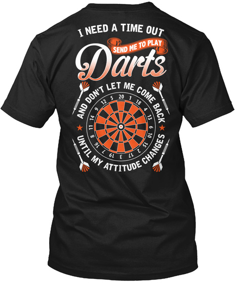 I Need A Time Out Send Me To Play Darts And Don T Let Me Come Back Until My Attitude Black T-Shirt Back