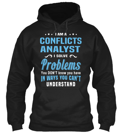 I Am A Conflicts Analyst I Solve Problems You Don't Know You Have In Ways You Can't Understand Black T-Shirt Front