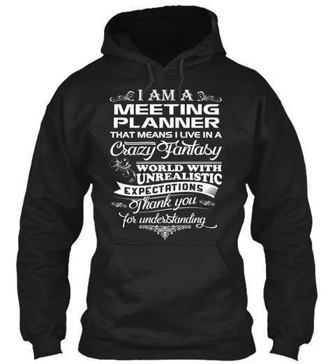 I Am A Meeting Planner That Means I Live In A Crazy Fantasy World With Unrealistic Expectations Thank You For... Black T-Shirt Front