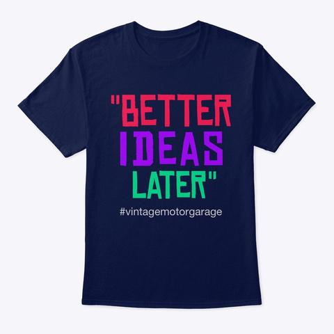 """""""Better Ideas Later"""" Navy T-Shirt Front"""