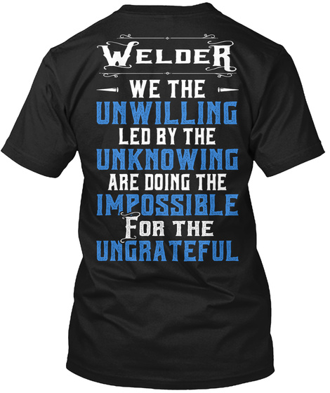 Welder We The Unwilling Led By The Unknowing Are Doing The Impossible For The Ungrateful Black T-Shirt Back