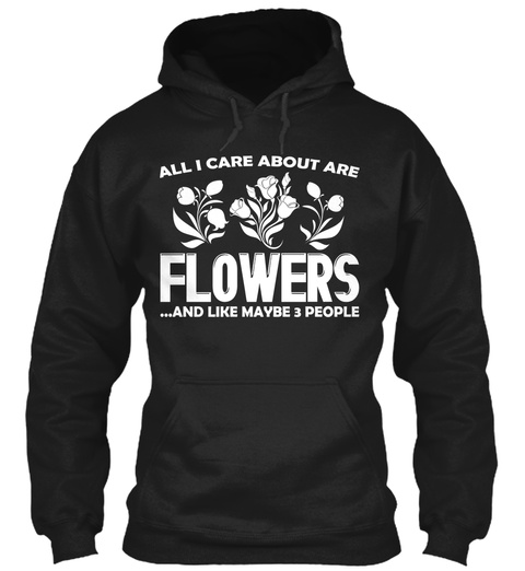 All I Care About Are Flowers And Like Maybe 3 People Black T-Shirt Front