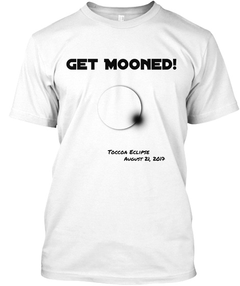 Get Mooned Toccoa Eclipse August 21 2017 White T-Shirt Front