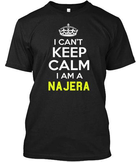 I Can't Keep Calm I Am A Najera Black T-Shirt Front