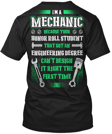 I Am A Mechanic Because Your Honor Roll Student That Got An Engineering Degree Cant Design It Right The First Time Black T-Shirt Back