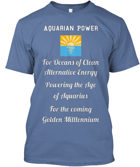 Aquarian Power For Oceans Of Clean Alternative Energy Powering The Age Of Aquarius For The Coming Golden Milllennium Denim Blue T-Shirt Front