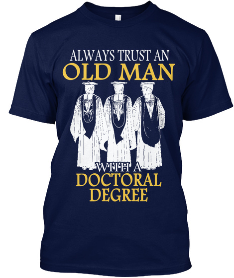 Always Trust An Old Man With A Doctoral Degree Navy T-Shirt Front