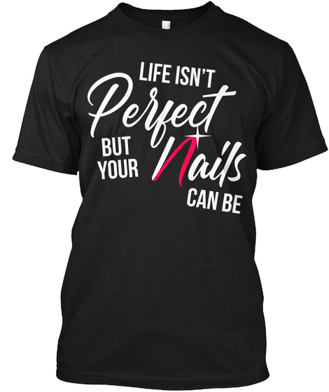 Life Isn't Perfect But Your Nails Can Be Black T-Shirt Front