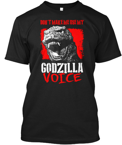 Don't Make Me Use My Godzilla Voice Black T-Shirt Front