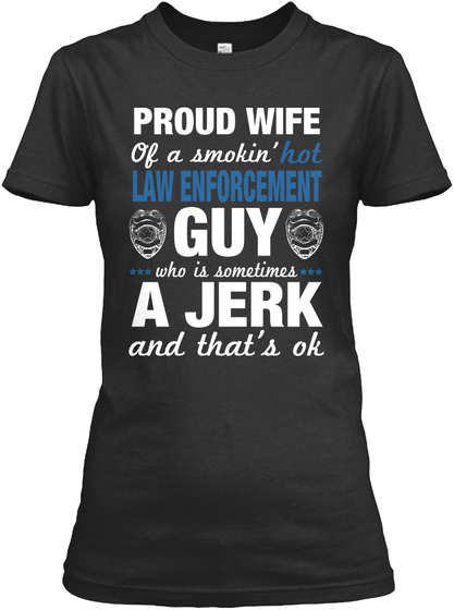 Proud Wife Hot Of A Smokin' Law Enforcement Guy Who Is Sometimes A Jerk And That's Ok Black T-Shirt Front