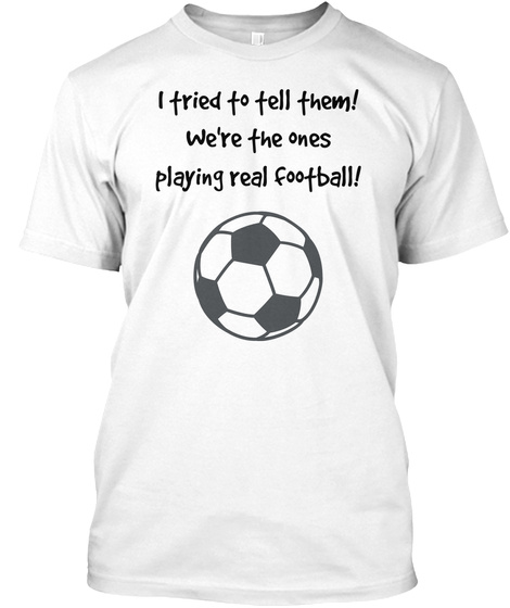 I Tried To Tell Them! We're The Ones Playing Real Football! White T-Shirt Front