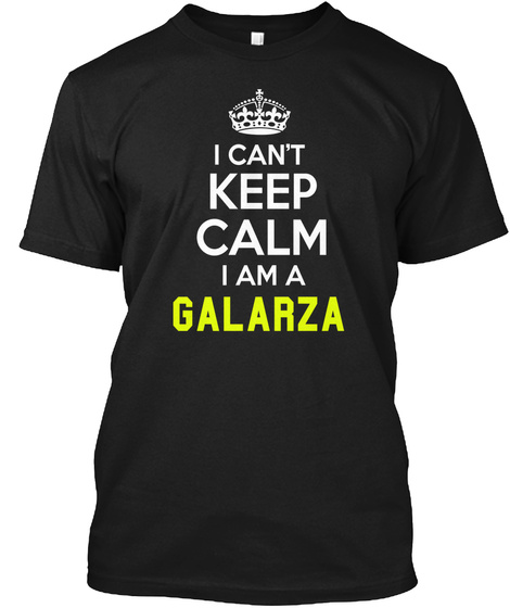 I Can't Keep Calm I Am A Galarza Black T-Shirt Front