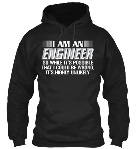 I Am An Engineer So While It's Possible That I Could Be Wrong, It's Highly Unlikely.  Black T-Shirt Front
