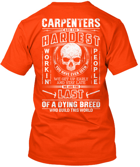 Carpenters Are The Hardest Workin' People You Have Ever Seen We Get Up Early And Stay Late We Are The Last Of A... Orange T-Shirt Back