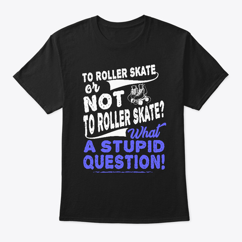 Roller Skate Or Not To Stupid Question Black T-Shirt Front