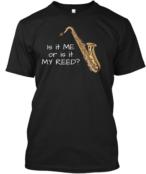 Is It Me Or Is It My Reed ? Black T-Shirt Front