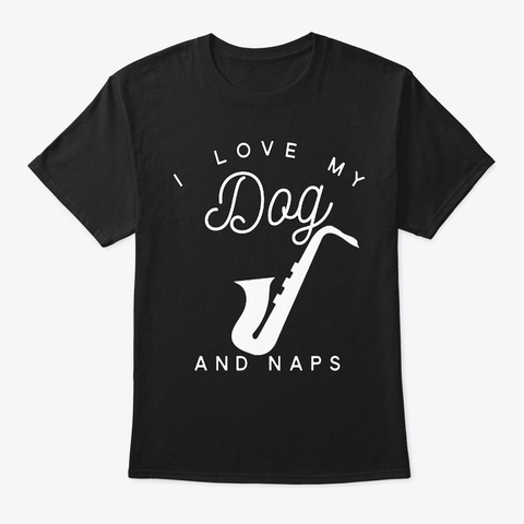 I Love My Dog Saxophone And Naps Black T-Shirt Front