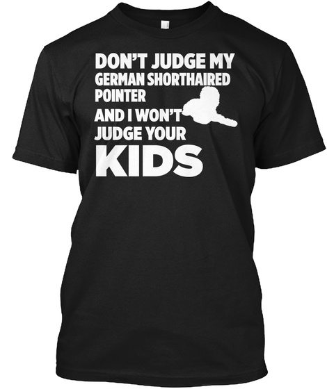Don't Judge My German Shorthaired Pointer And I Won't Judge Your Kids Black T-Shirt Front