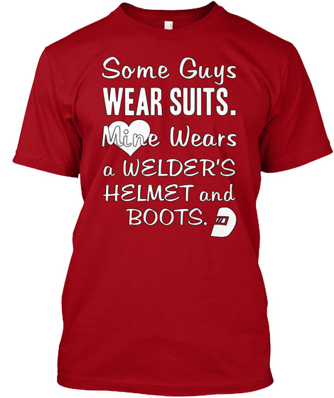 Some Guys Wear Suits. Mine Wears A Welders Helmet And Boots. Deep Red T-Shirt Front