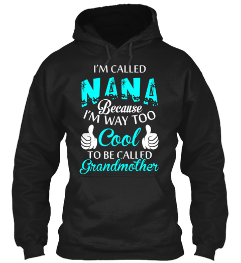 Im Called Nana Because Im Way Too Cool To Be Called Grandmother Black T-Shirt Front
