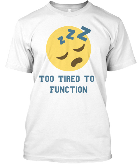 Too Tired To  Function White T-Shirt Front