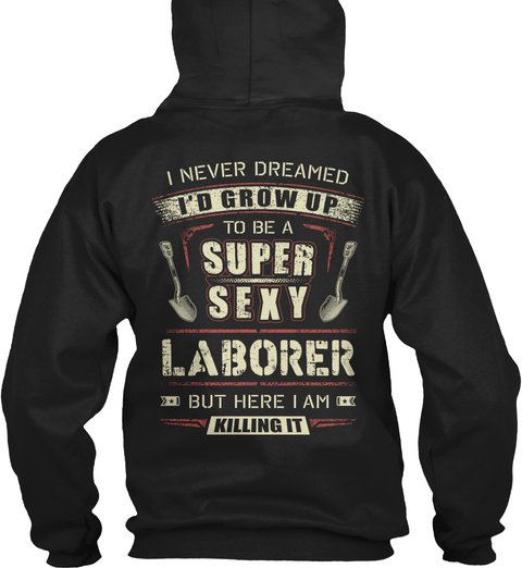 Laborer I Never Dreamed I'd Grow Up To Be A Super Sexy Laborer But Here I Am Killing It Black T-Shirt Back