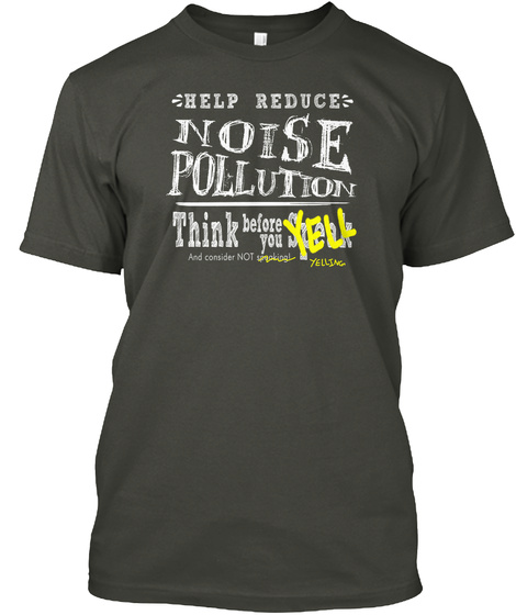Help Reduce Noise Pollution Think Before You Yell And Consider Not Yelling Smoke Gray T-Shirt Front