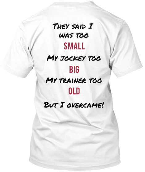 They Said I  Was Too Small My Jockey Too Big My Trainer Too Old But I Overcame! White T-Shirt Back