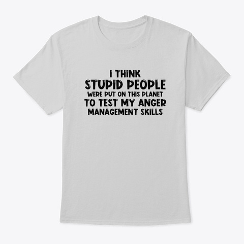 Stupid People Were Put On This Planet Light Steel T-Shirt Front