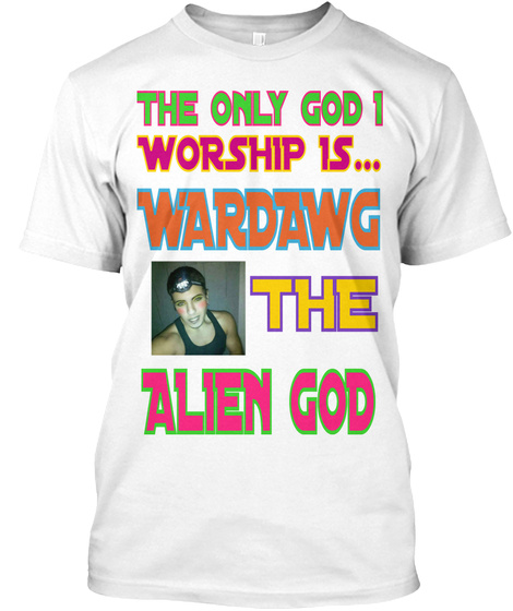 The Only God I  Worship Is... Wardawg The Alien God White T-Shirt Front