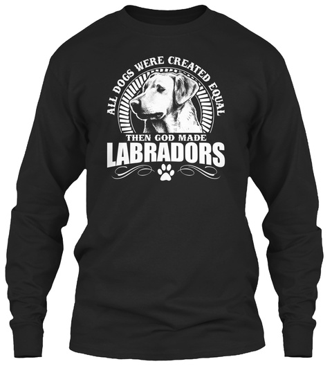 All Dogs Were Created Equal Then God Made Labradors  Black T-Shirt Front