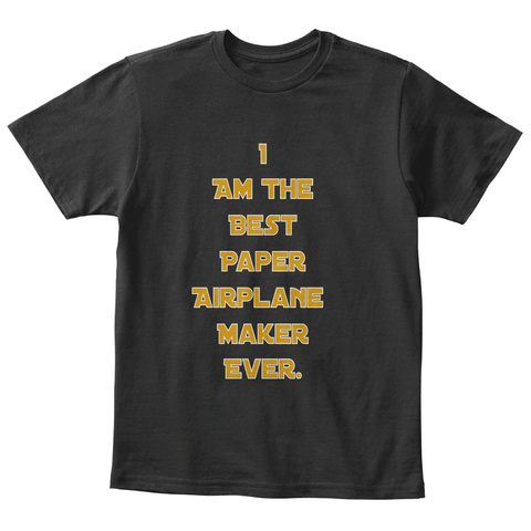 I Am The Best Paper Airplane Maker Ever Black T-Shirt Front