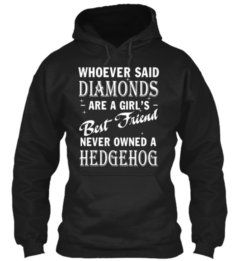 Whoever Said Diamonds Are A Girl's Best Friend Never Owner A Hedgehog Black T-Shirt Front
