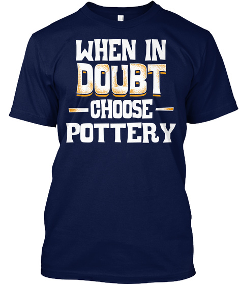 Pottery Gift Idea   When In Doubt Choose Navy T-Shirt Front