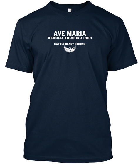 Ave Maria Behold  Your  Mother Battle   Ready   Strong New Navy T-Shirt Front