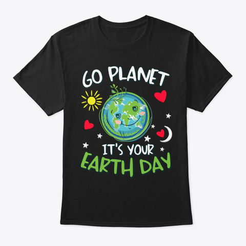 Go Planet It's Your Earth Day Funny Gift Black T-Shirt Front