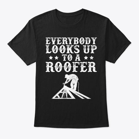 Funny Everybody Looks Up To A Roofer Black T-Shirt Front