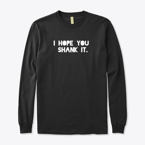 I Hope You Shank It.  Black T-Shirt Front