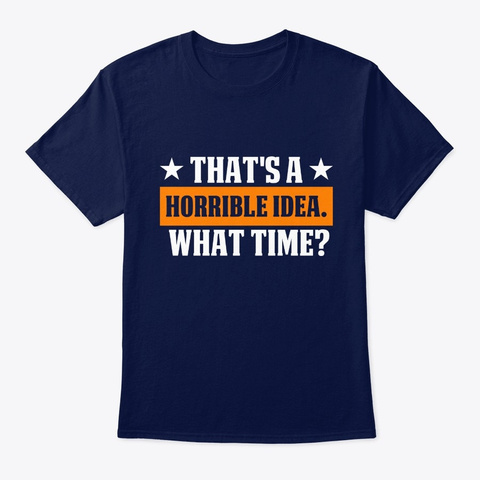 That's A Horrible Idea. What Time? Navy T-Shirt Front