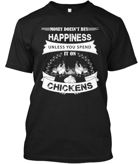 Money Doesn't Buy Happiness Unless You Spend It On Chickens  Black T-Shirt Front