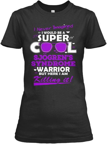 I Never Imagined I Would Be A Super Cool Sjorgens Syndrome Warrior But Here I Am Killing It Black T-Shirt Front
