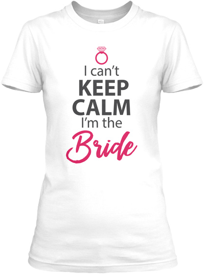 I Can't Keep Calm I'm The Bride White T-Shirt Front