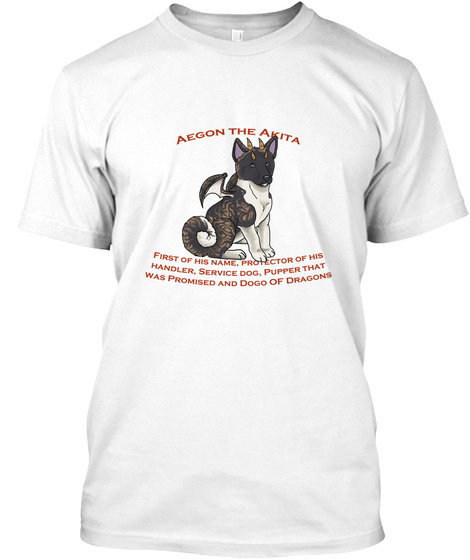 Aegon The Akita First Of His Name, Protector Of His Handler,Service Dog,Pupper That Was Promised And Dogo Of Dragons White T-Shirt Front
